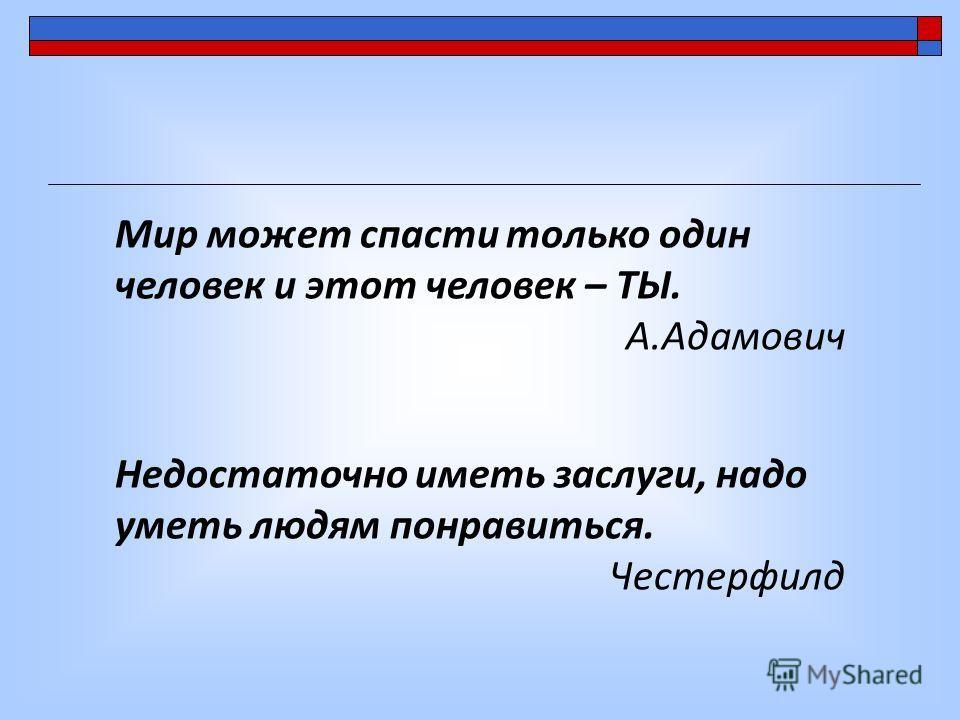 Мир может спасти только один человек и этот человек – ТЫ. А.Адамович Недостаточно иметь заслуги, надо уметь людям понравиться. Честерфилд
