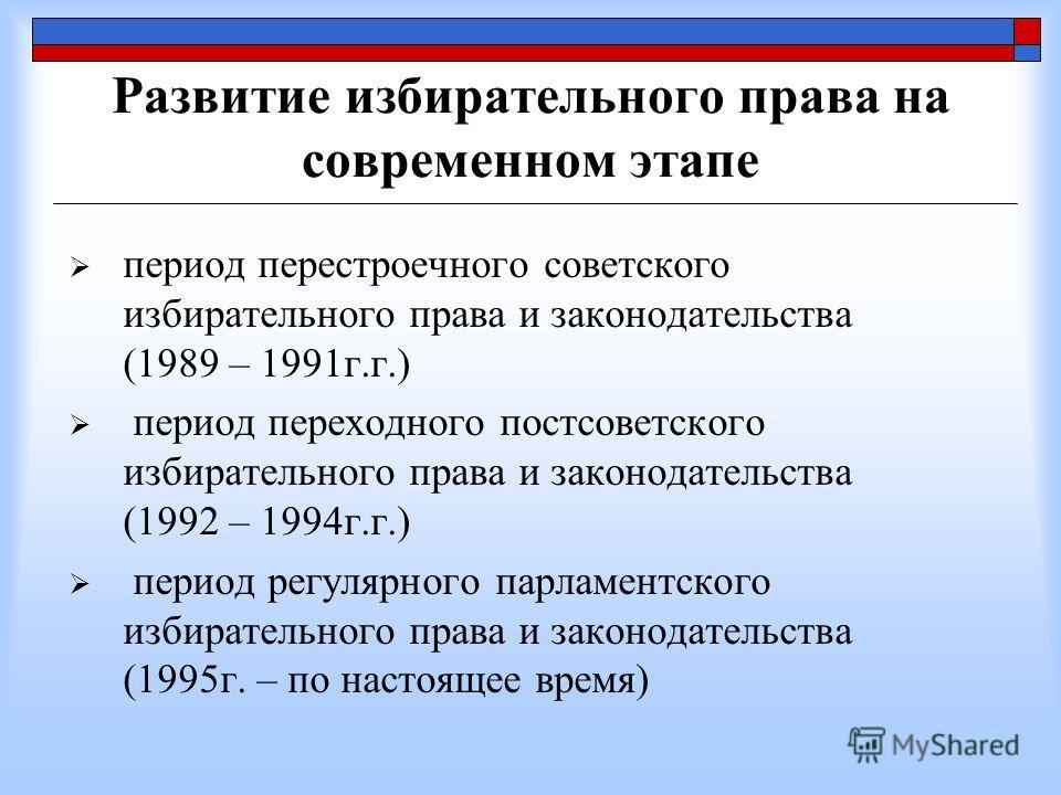Развитие избирательного права на современном этапе период перестроечного советского избирательного права и законодательства (1989 – 1991г.г.) период переходного постсоветского избирательного права и законодательства (1992 – 1994г.г.) период регулярно