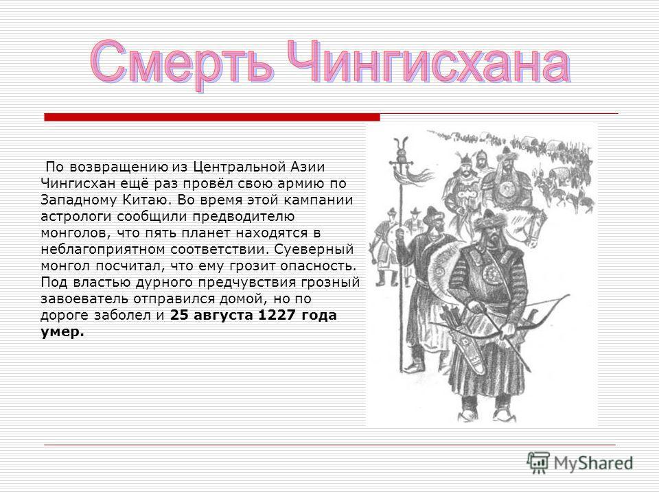 По возвращению из Центральной Азии Чингисхан ещё раз провёл свою армию по Западному Китаю. Во время этой кампании астрологи сообщили предводителю монголов, что пять планет находятся в неблагоприятном соответствии. Суеверный монгол посчитал, что ему г