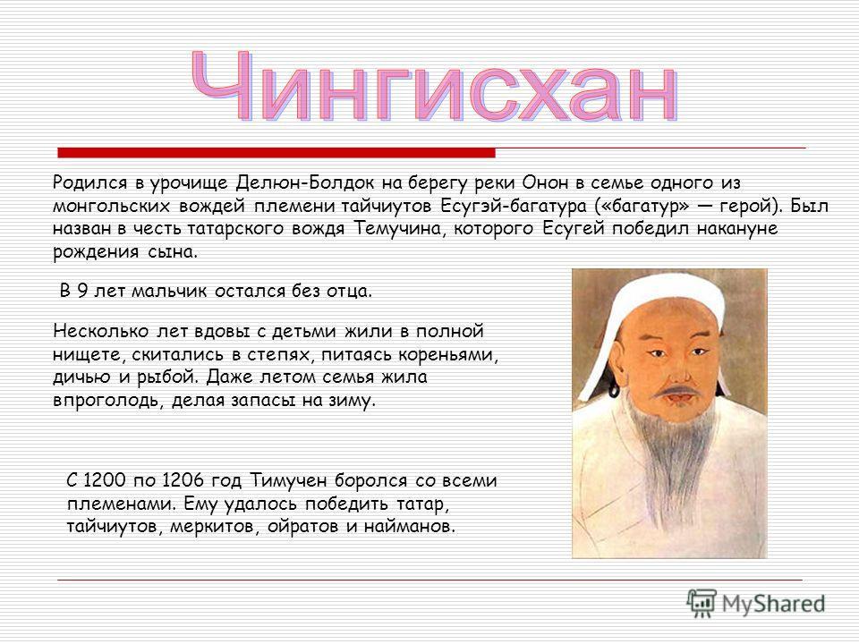 Родился в урочище Делюн-Болдок на берегу реки Онон в семье одного из монгольских вождей племени тайчиутов Есугэй-багатура («багатур» герой). Был назван в честь татарского вождя Темучина, которого Есугей победил накануне рождения сына. В 9 лет мальчик