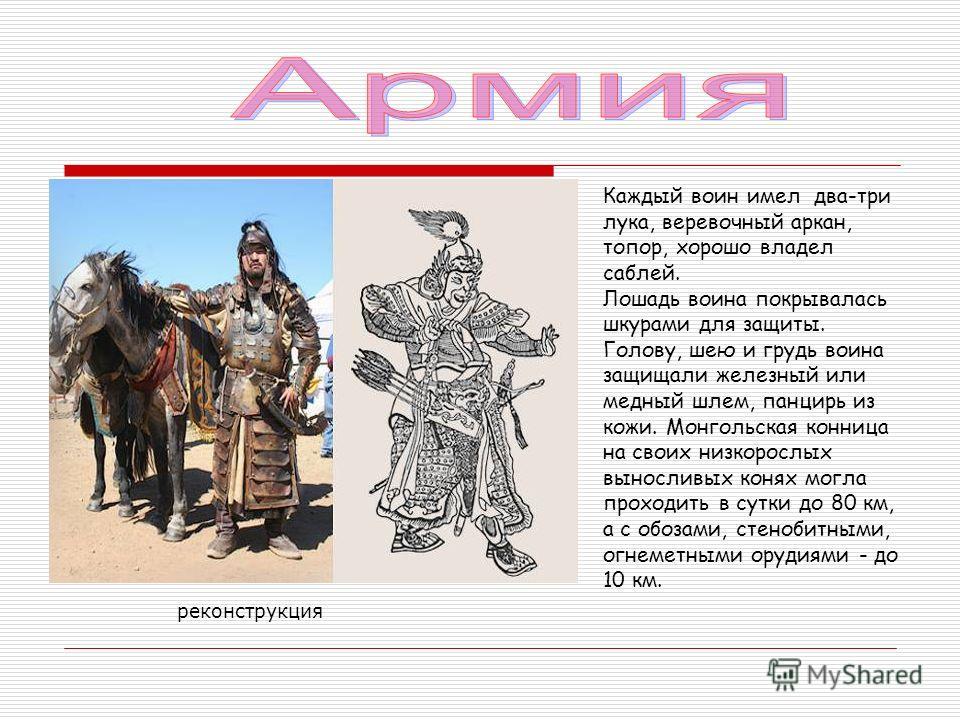 Каждый воин имел два-три лука, веревочный аркан, топор, хорошо владел саблей. Лошадь воина покрывалась шкурами для защиты. Голову, шею и грудь воина защищали железный или медный шлем, панцирь из кожи. Монгольская конница на своих низкорослых вынослив