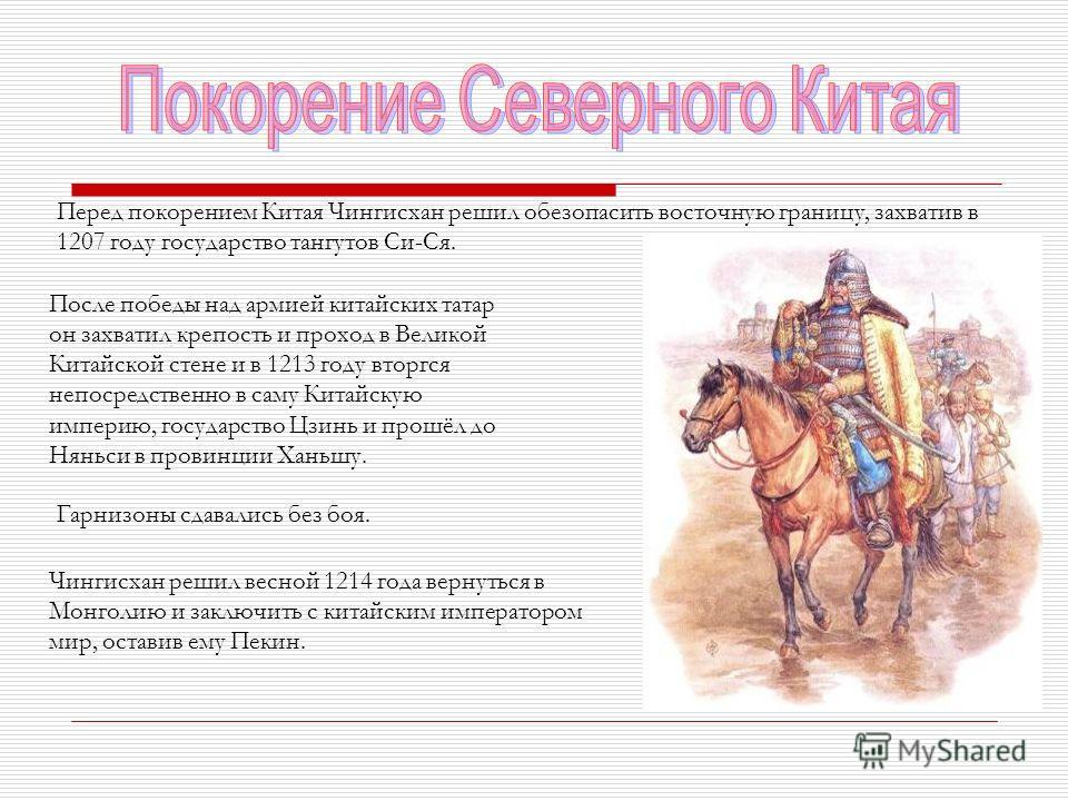 Перед покорением Китая Чингисхан решил обезопасить восточную границу, захватив в 1207 году государство тангутов Си-Ся. После победы над армией китайских татар он захватил крепость и проход в Великой Китайской стене и в 1213 году вторгся непосредствен