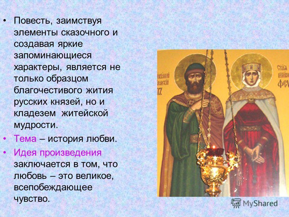Повесть, заимствуя элементы сказочного и создавая яркие запоминающиеся характеры, является не только образцом благочестивого жития русских князей, но и кладезем житейской мудрости. Тема – история любви. Идея произведения заключается в том, что любовь