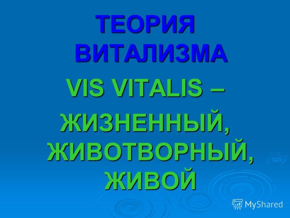 ТЕОРИЯ ВИТАЛИЗМА VIS VITALIS – ЖИЗНЕННЫЙ, ЖИВОТВОРНЫЙ, ЖИВОЙ