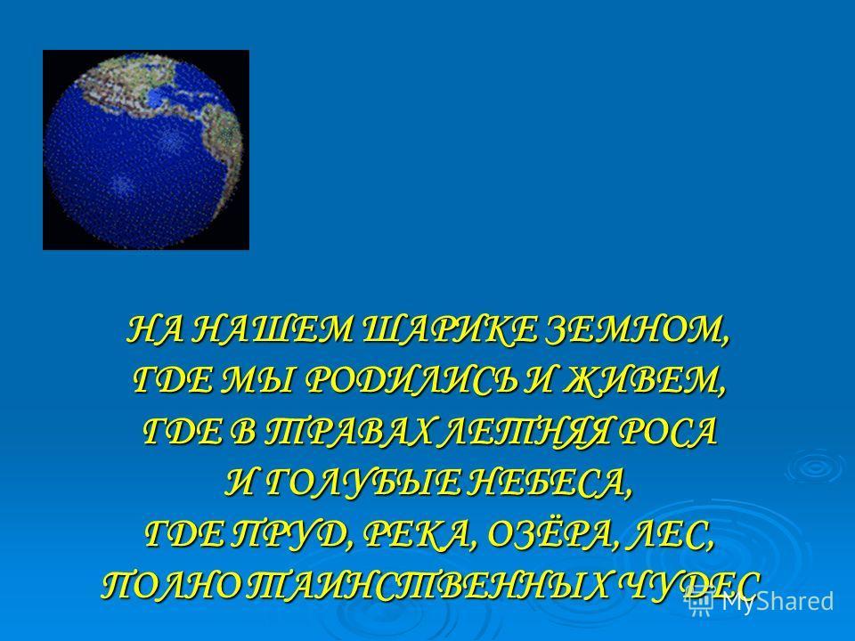 НА НАШЕМ ШАРИКЕ ЗЕМНОМ, ГДЕ МЫ РОДИЛИСЬ И ЖИВЕМ, ГДЕ В ТРАВАХ ЛЕТНЯЯ РОСА И ГОЛУБЫЕ НЕБЕСА, ГДЕ ПРУД, РЕКА, ОЗЁРА, ЛЕС, ПОЛНО ТАИНСТВЕННЫХ ЧУДЕС