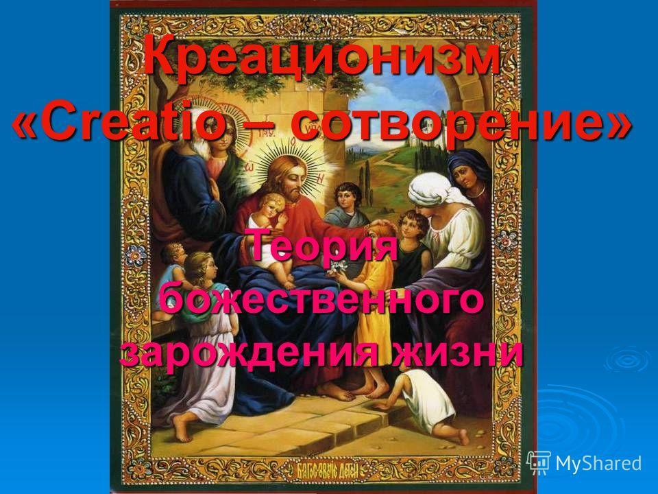 Креационизм «Сreatio – сотворение» Теория божественного божественного зарождения жизни