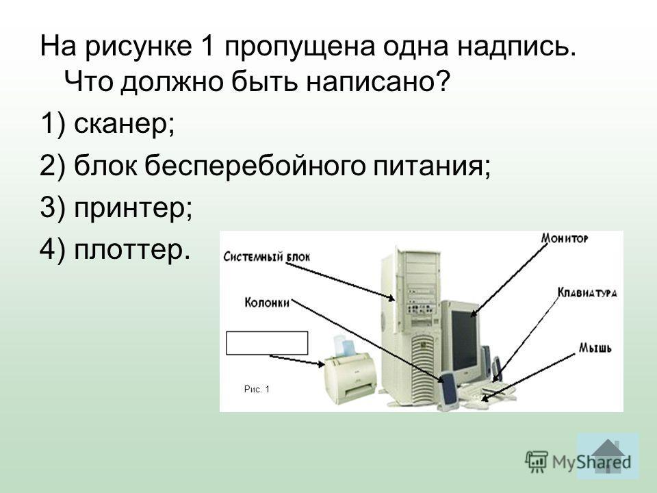 На рисунке 1 пропущена одна надпись. Что должно быть написано? 1) сканер; 2) блок бесперебойного питания; 3) принтер; 4) плоттер. Рис. 1