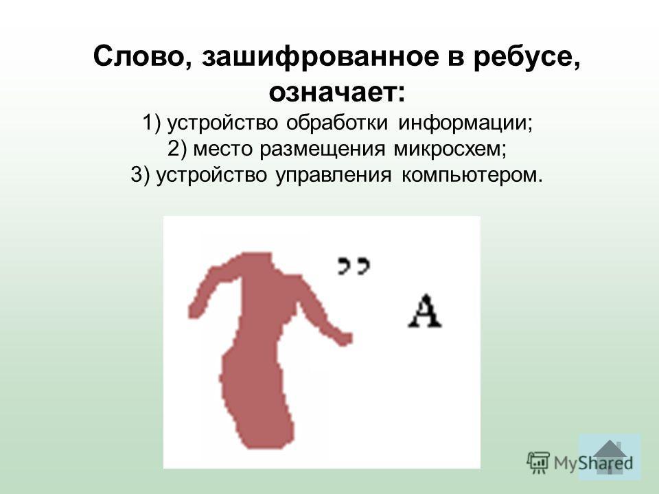 Слово, зашифрованное в ребусе, означает: 1) устройство обработки информации; 2) место размещения микросхем; 3) устройство управления компьютером.