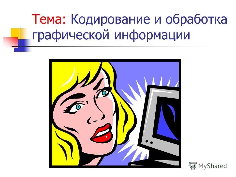 Тема: Кодирование и обработка графической информации