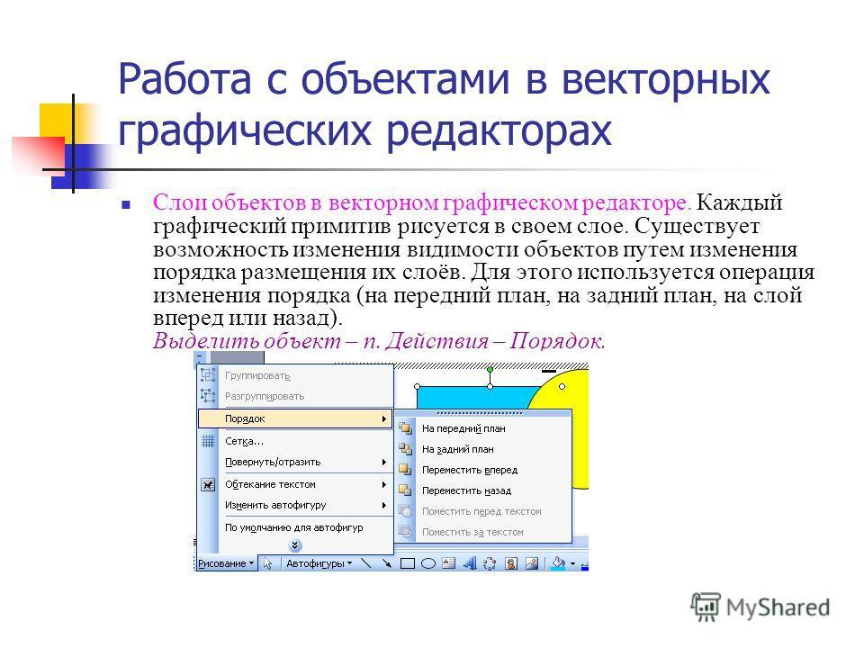 Работа с объектами в векторных графических редакторах Слои объектов в векторном графическом редакторе. Каждый графический примитив рисуется в своем слое. Существует возможность изменения видимости объектов путем изменения порядка размещения их слоёв.