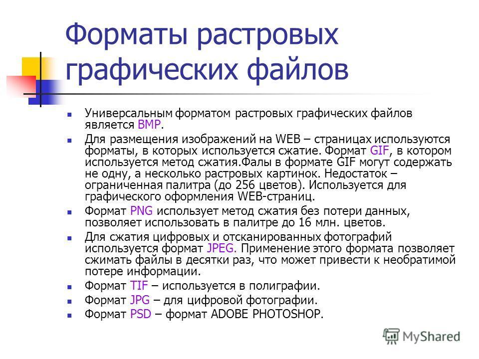 Форматы растровых графических файлов Универсальным форматом растровых графических файлов является BMP. Для размещения изображений на WEB – страницах используются форматы, в которых используется сжатие. Формат GIF, в котором используется метод сжатия.