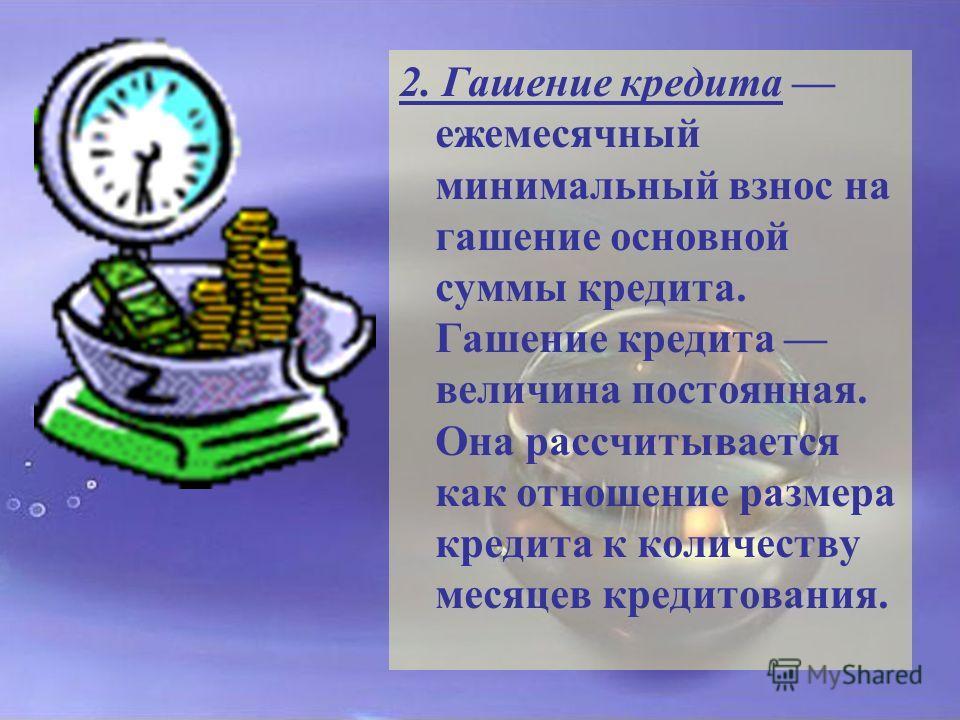 2. Гашение кредита ежемесячный минимальный взнос на гашение основной суммы кредита. Гашение кредита величина постоянная. Она рассчитывается как отношение размера кредита к количеству месяцев кредитования.