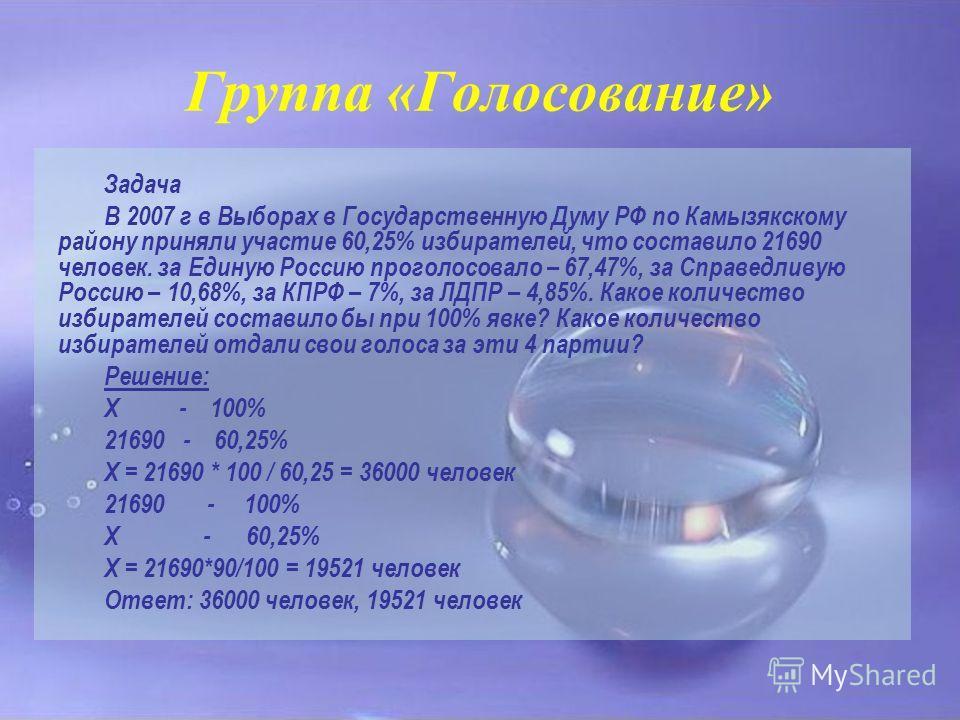 Группа «Голосование» Задача В 2007 г в Выборах в Государственную Думу РФ по Камызякскому району приняли участие 60,25% избирателей, что составило 21690 человек. за Единую Россию проголосовало – 67,47%, за Справедливую Россию – 10,68%, за КПРФ – 7%, з