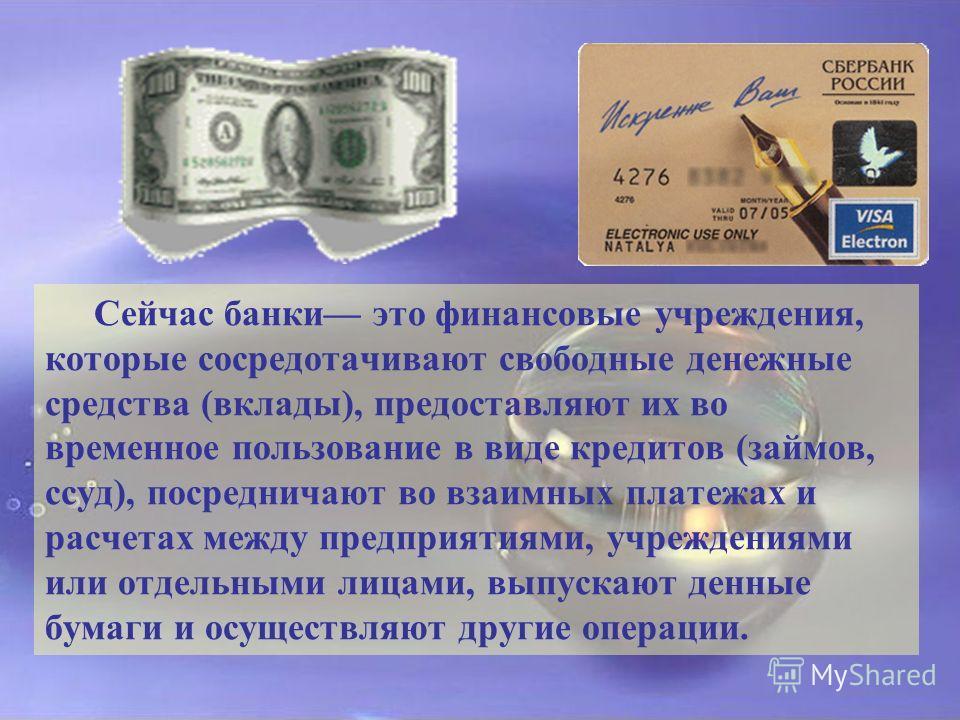 Сейчас банки это финансовые учреждения, которые сосредотачивают свободные денежные средства (вклады), предоставляют их во временное пользование в виде кредитов (займов, ссуд), посредничают во взаимных платежах и расчетах между предприятиями, учрежден