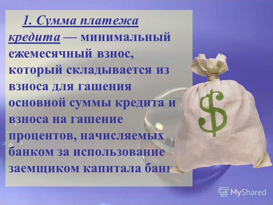 1. Сумма платежа кредита минимальный ежемесячный взнос, который складывается из взноса для гашения основной суммы кредита и взноса на гашение процентов, начисляемых банком за использование заемщиком капитала банка.