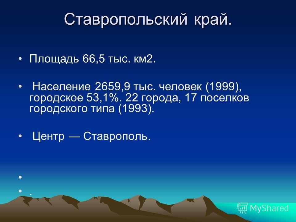 Ставропольский край. Площадь 66,5 тыс. км2. Население 2659,9 тыс. человек (1999), городское 53,1%. 22 города, 17 поселков городского типа (1993). Центр Ставрополь..