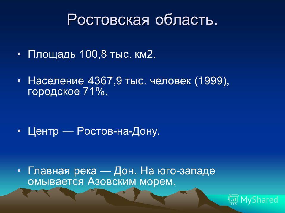 Ростовская область. Площадь 100,8 тыс. км2. Население 4367,9 тыс. человек (1999), городское 71%. Центр Ростов-на-Дону. Главная река Дон. На юго-западе омывается Азовским морем.