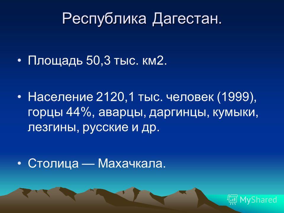Республика Дагестан. Площадь 50,3 тыс. км2. Население 2120,1 тыс. человек (1999), горцы 44%, аварцы, даргинцы, кумыки, лезгины, русские и др. Столица Махачкала.