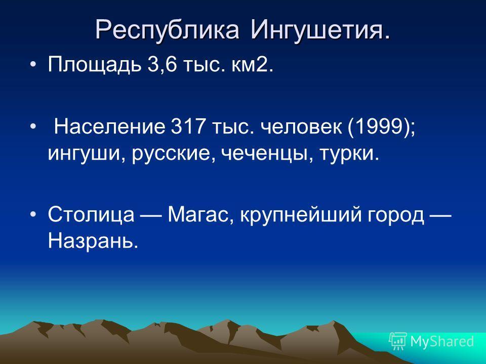 Республика Ингушетия. Площадь 3,6 тыс. км2. Население 317 тыс. человек (1999); ингуши, русские, чеченцы, турки. Столица Магас, крупнейший город Назрань.