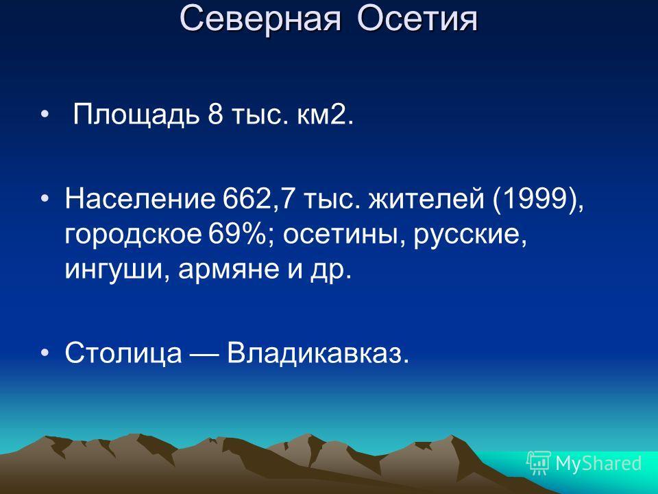 Северная Осетия Площадь 8 тыс. км2. Население 662,7 тыс. жителей (1999), городское 69%; осетины, русские, ингуши, армяне и др. Столица Владикавказ.
