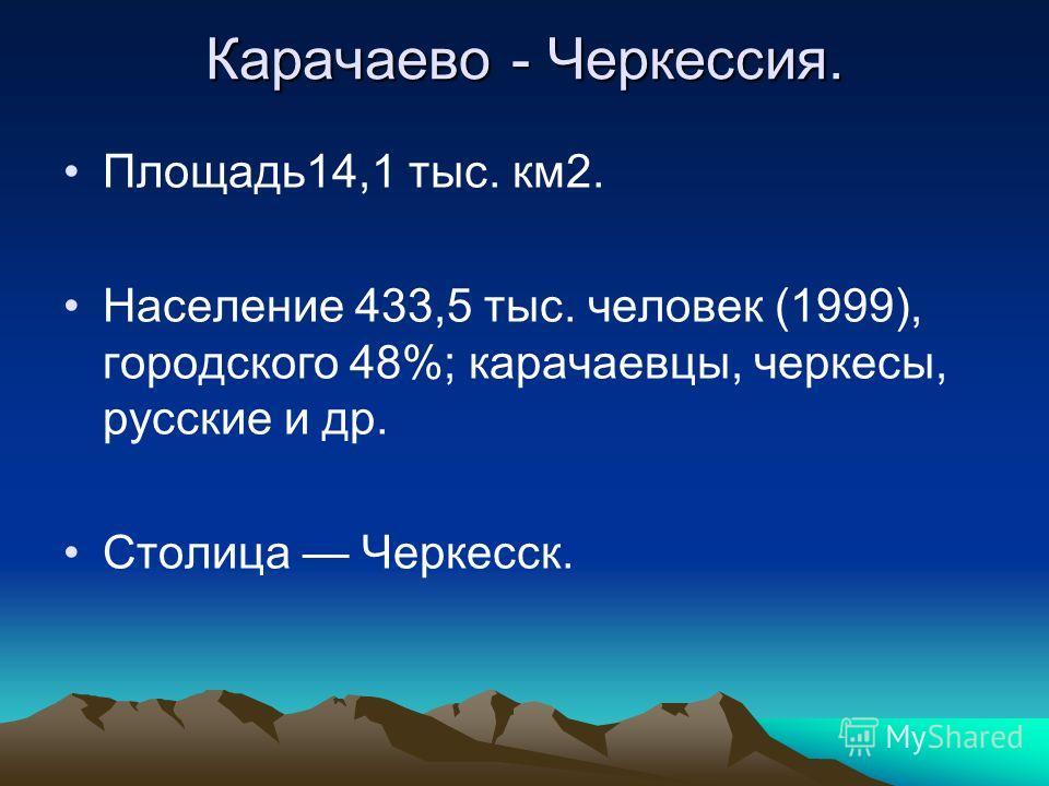 Карачаево - Черкессия. Площадь14,1 тыс. км2. Население 433,5 тыс. человек (1999), городского 48%; карачаевцы, черкесы, русские и др. Столица Черкесск.
