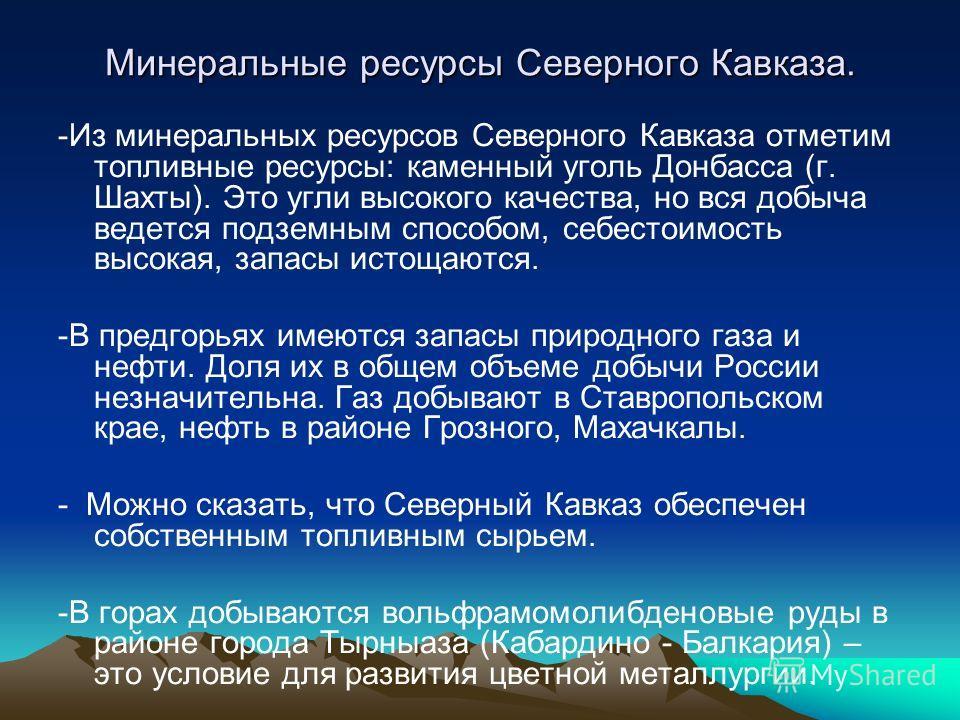 Минеральные ресурсы Северного Кавказа. -Из минеральных ресурсов Северного Кавказа отметим топливные ресурсы: каменный уголь Донбасса (г. Шахты). Это угли высокого качества, но вся добыча ведется подземным способом, себестоимость высокая, запасы истощ