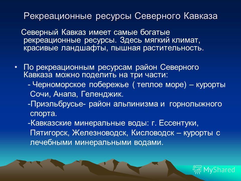 Рекреационные ресурсы Северного Кавказа Северный Кавказ имеет самые богатые рекреационные ресурсы. Здесь мягкий климат, красивые ландшафты, пышная растительность. По рекреационным ресурсам район Северного Кавказа можно поделить на три части: - Черном