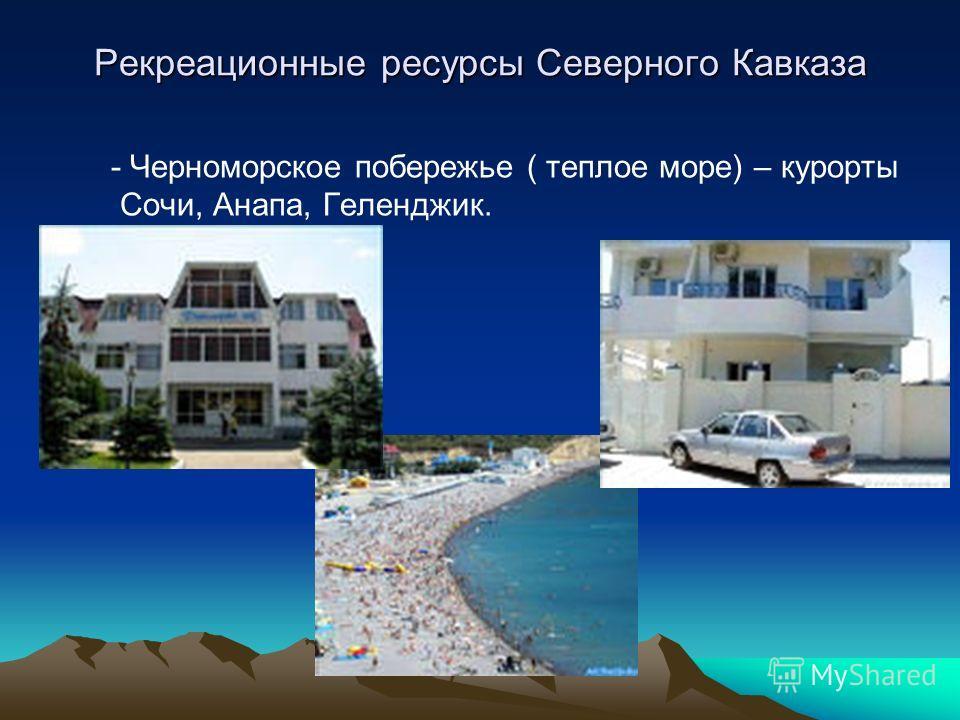 Рекреационные ресурсы Северного Кавказа - Черноморское побережье ( теплое море) – курорты Сочи, Анапа, Геленджик.