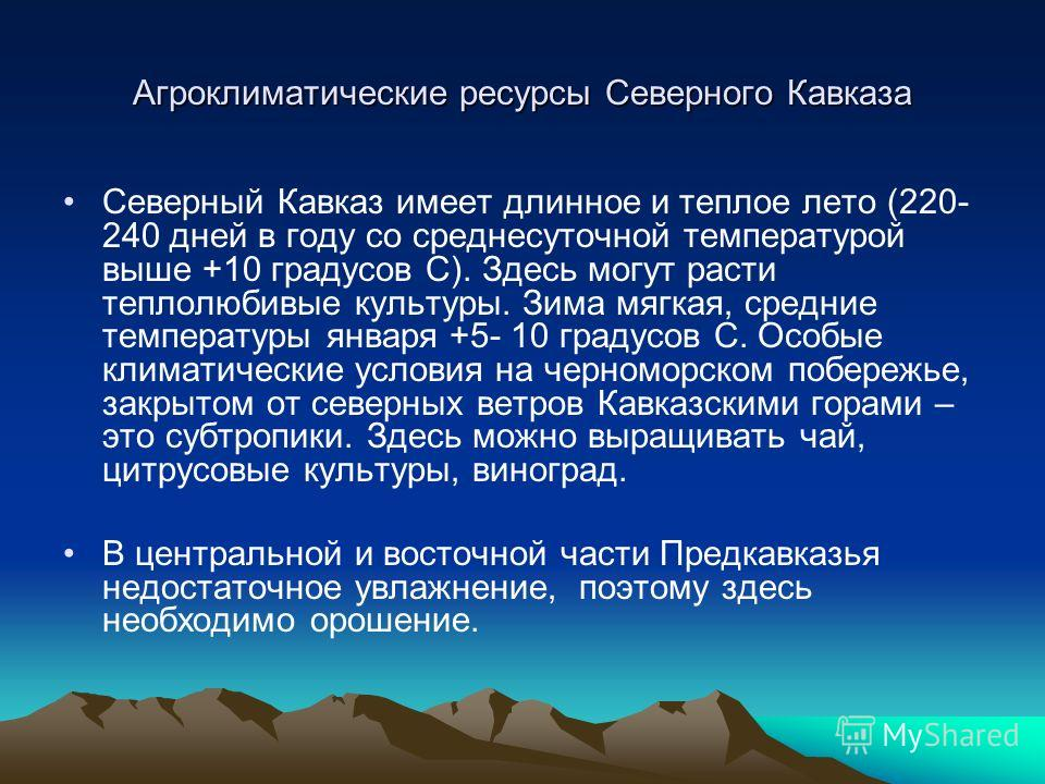 Агроклиматические ресурсы Северного Кавказа Северный Кавказ имеет длинное и теплое лето (220- 240 дней в году со среднесуточной температурой выше +10 градусов С). Здесь могут расти теплолюбивые культуры. Зима мягкая, средние температуры января +5- 10