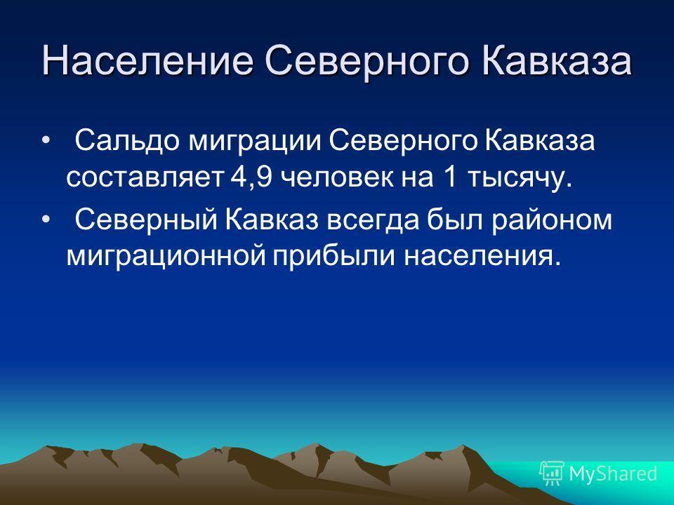Население Северного Кавказа Сальдо миграции Северного Кавказа составляет 4,9 человек на 1 тысячу. Северный Кавказ всегда был районом миграционной прибыли населения.