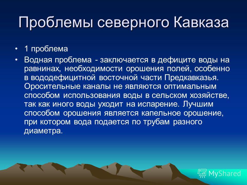 Проблемы северного Кавказа 1 проблема Водная проблема - заключается в дефиците воды на равнинах, необходимости орошения полей, особенно в вододефицитной восточной части Предкавказья. Оросительные каналы не являются оптимальным способом использования