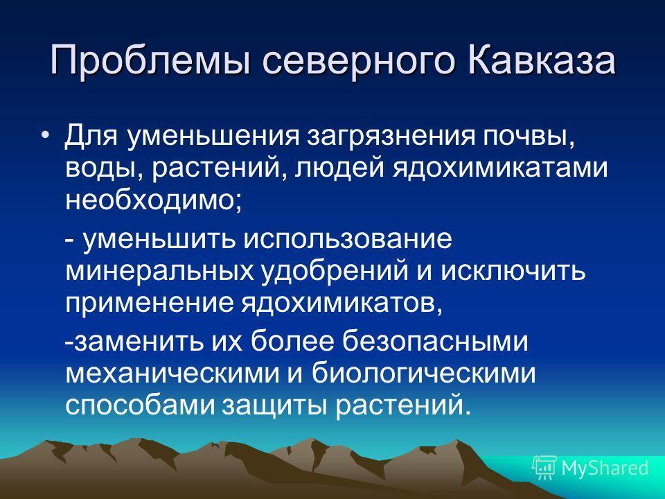 Проблемы северного Кавказа Для уменьшения загрязнения почвы, воды, растений, людей ядохимикатами необходимо; - уменьшить использование минеральных удобрений и исключить применение ядохимикатов, -заменить их более безопасными механическими и биологиче
