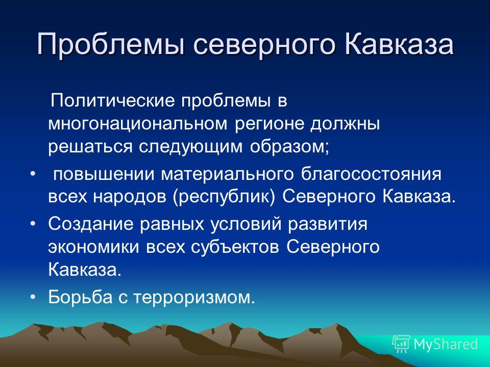 Проблемы северного Кавказа Политические проблемы в многонациональном регионе должны решаться следующим образом; повышении материального благосостояния всех народов (республик) Северного Кавказа. Создание равных условий развития экономики всех субъект