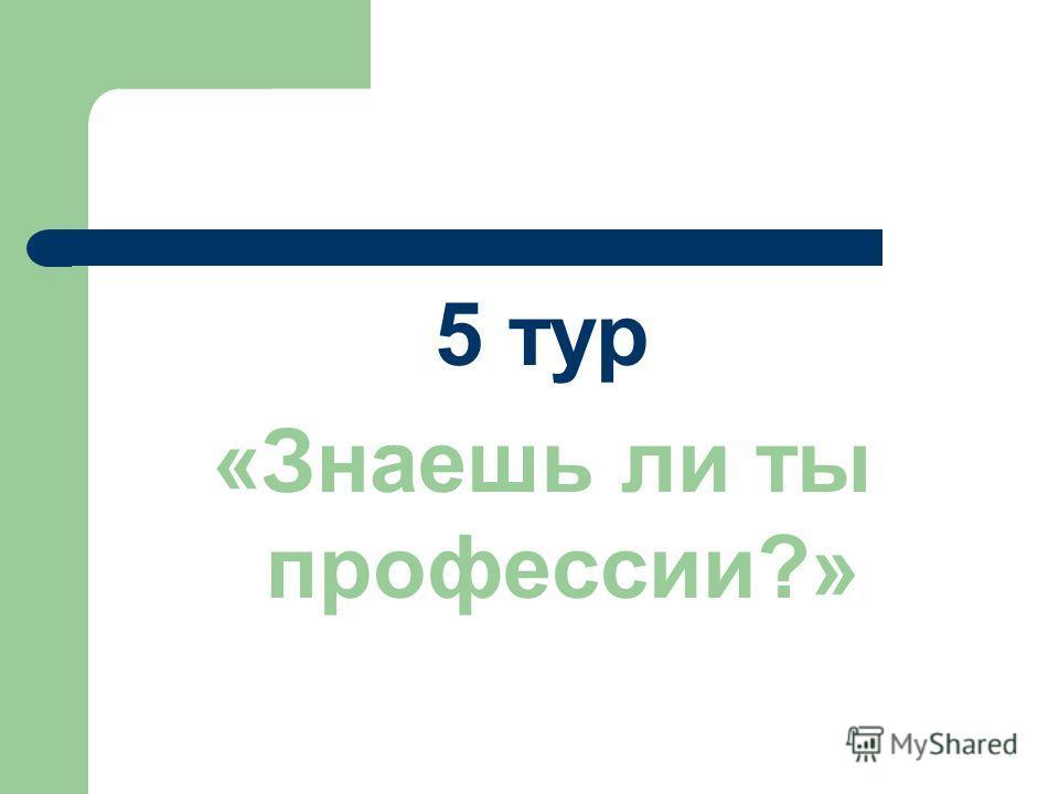 5 тур «Знаешь ли ты профессии?»