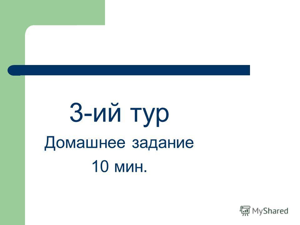 3-ий тур Домашнее задание 10 мин.