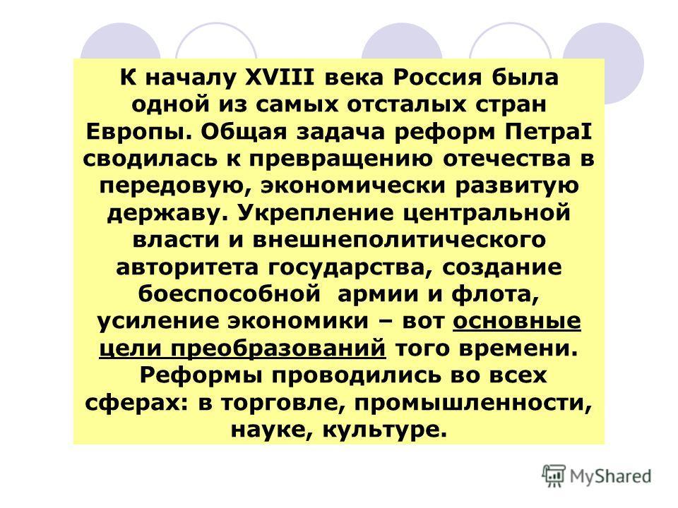К началу XVIII века Россия была одной из самых отсталых стран Европы. Общая задача реформ ПетраI сводилась к превращению отечества в передовую, экономически развитую державу. Укрепление центральной власти и внешнеполитического авторитета государства,