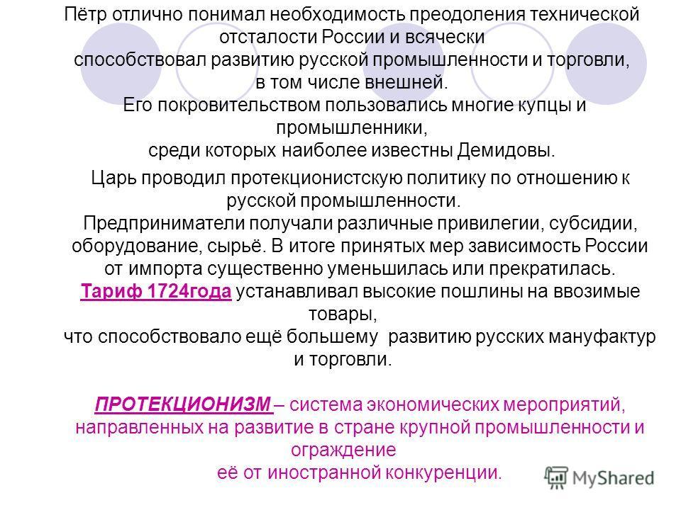 Пётр отлично понимал необходимость преодоления технической отсталости России и всячески способствовал развитию русской промышленности и торговли, в том числе внешней. Его покровительством пользовались многие купцы и промышленники, среди которых наибо
