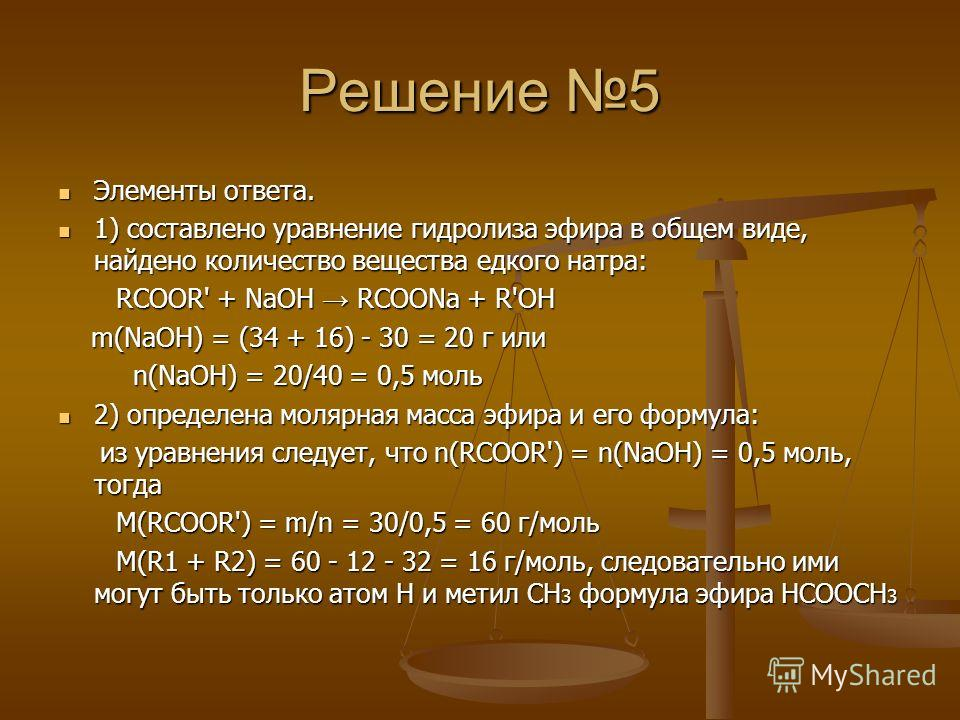 Решение 5 Элементы ответа. Элементы ответа. 1) составлено уравнение гидролиза эфира в общем виде, найдено количество вещества едкого натра: 1) составлено уравнение гидролиза эфира в общем виде, найдено количество вещества едкого натра: RCOOR' + NaOH