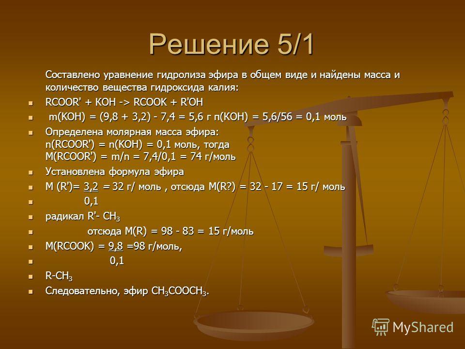 Решение 5/1 Составлено уравнение гидролиза эфира в общем виде и найдены масса и количество вещества гидроксида калия: RCOOR' + КОН -> RCOOK + R'OH RCOOR' + КОН -> RCOOK + R'OH m(KOH) = (9,8 + 3,2) - 7,4 = 5,6 г п(КОН) = 5,6/56 = 0,1 моль m(KOH) = (9,