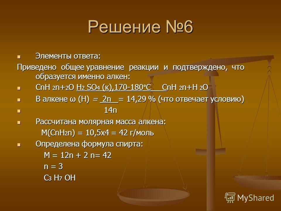 Решение 6 Элементы ответа: Элементы ответа: Приведено общее уравнение реакции и подтверждено, что образуется именно алкен: CnH 2 n+ 2 O H 2 SO 4 (к),170-180°C CnH 2 n+H 2 O CnH 2 n+ 2 O H 2 SO 4 (к),170-180°C CnH 2 n+H 2 O В алкене ω (Н) = 2n = 14,29