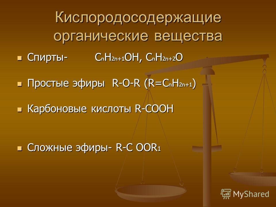 Кислородосодержащие органические вещества Спирты- C n H 2n+1 OH, C n H 2n+2 O Спирты- C n H 2n+1 OH, C n H 2n+2 O Простые эфиры R-O-R (R=C n H 2n+1 ) Простые эфиры R-O-R (R=C n H 2n+1 ) Карбоновые кислоты R-COOH Карбоновые кислоты R-COOH Сложные эфир
