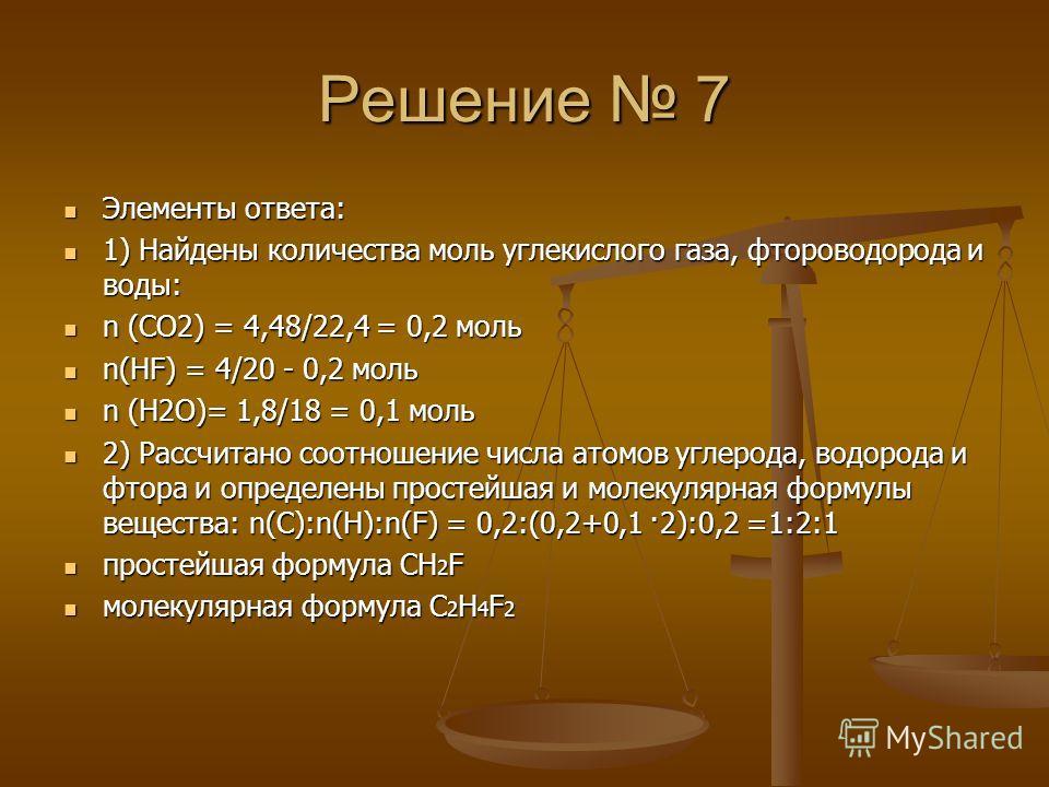 Решение 7 Элементы ответа: Элементы ответа: 1) Найдены количества моль углекислого газа, фтороводорода и воды: 1) Найдены количества моль углекислого газа, фтороводорода и воды: n (СО2) = 4,48/22,4 = 0,2 моль n (СО2) = 4,48/22,4 = 0,2 моль n(HF) = 4/