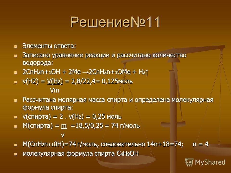 Решение11 Элементы ответа: Элементы ответа: Записано уравнение реакции и рассчитано количество водорода: Записано уравнение реакции и рассчитано количество водорода: 2СnН 2 n+ 1 ОН + 2Ме 2CnH 2 n+ 1 OMe + H 2 2СnН 2 n+ 1 ОН + 2Ме 2CnH 2 n+ 1 OMe + H