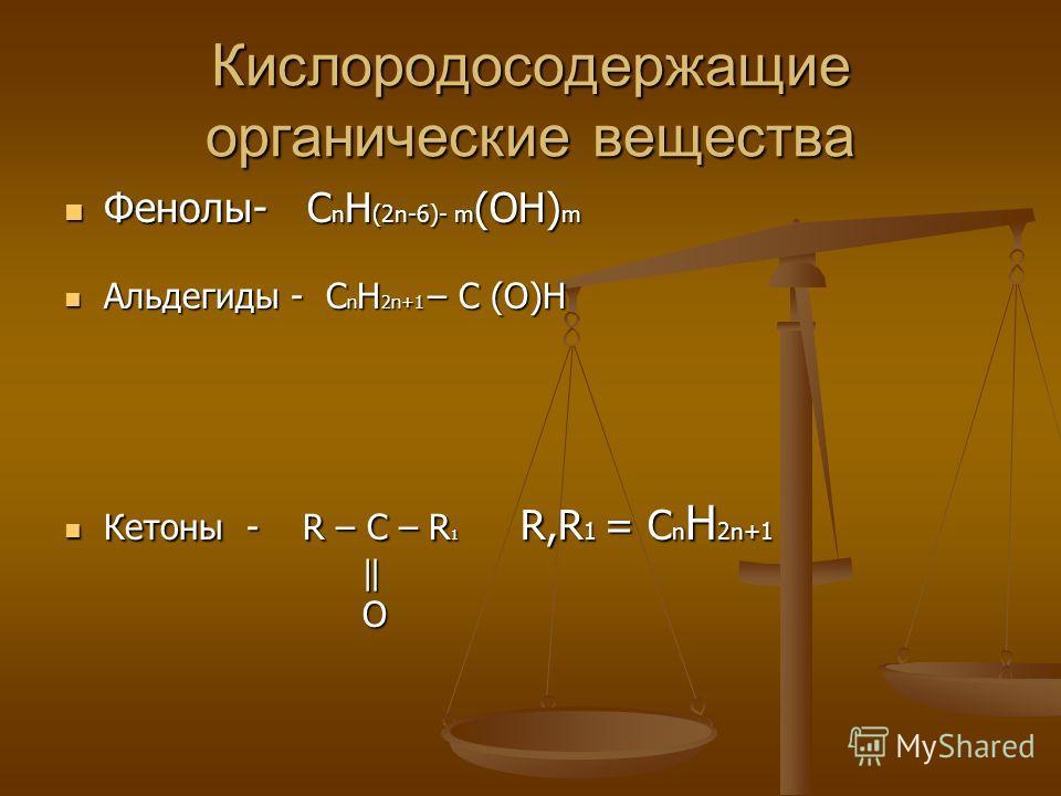 Кислородосодержащие органические вещества Фенолы- C n H (2n-6)- m (OH) m Фенолы- C n H (2n-6)- m (OH) m Альдегиды - C n H 2n+1 – C (O)H Альдегиды - C n H 2n+1 – C (O)H Кетоны - R – C – R 1 R,R 1 = C n H 2n+1 Кетоны - R – C – R 1 R,R 1 = C n H 2n+1 O