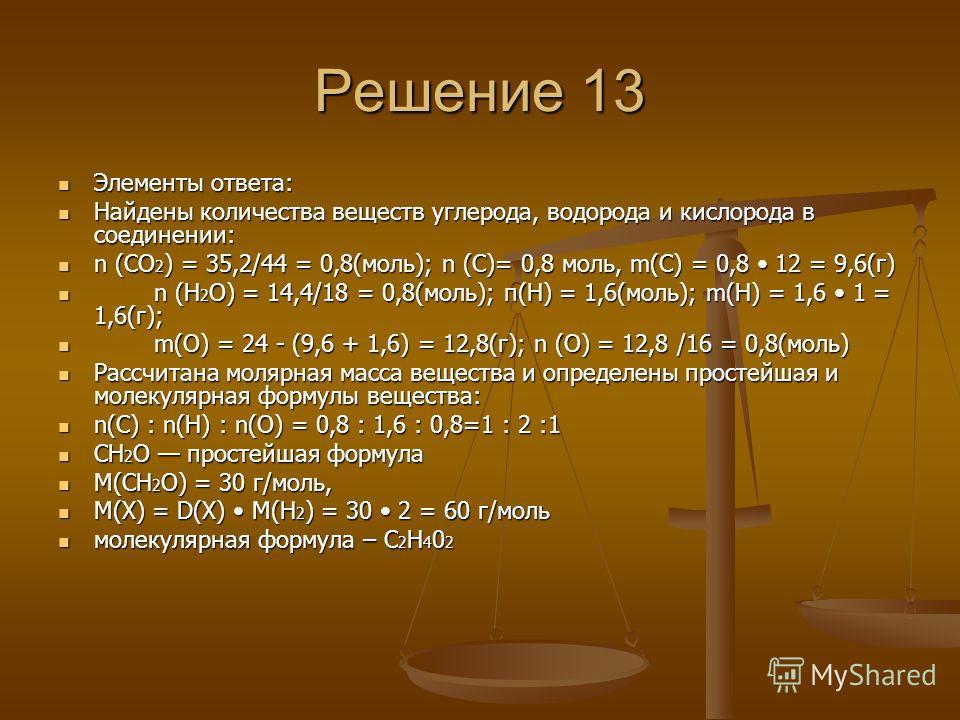 Решение 13 Элементы ответа: Элементы ответа: Найдены количества веществ углерода, водорода и кислорода в соединении: Найдены количества веществ углерода, водорода и кислорода в соединении: n (СО 2 ) = 35,2/44 = 0,8(моль); n (С)= 0,8 моль, m(С) = 0,8