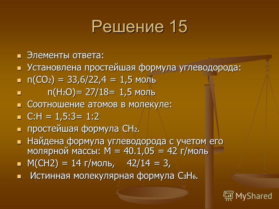 Решение 15 Элементы ответа: Элементы ответа: Установлена простейшая формула углеводорода: Установлена простейшая формула углеводорода: n(СО 2 ) = 33,6/22,4 = 1,5 моль n(СО 2 ) = 33,6/22,4 = 1,5 моль n(Н 2 О)= 27/18= 1,5 моль n(Н 2 О)= 27/18= 1,5 моль