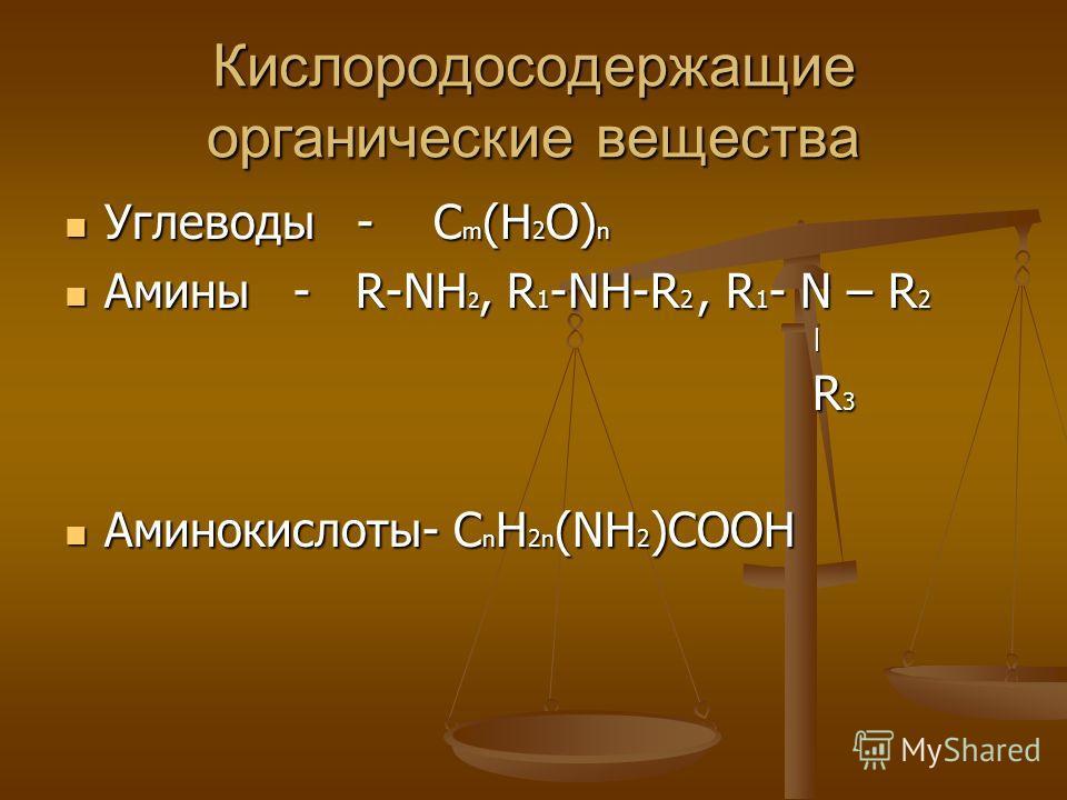 Кислородосодержащие органические вещества Углеводы - C m (H 2 O) n Углеводы - C m (H 2 O) n Амины - R-NH 2, R 1 -NH-R 2, R 1 - N – R 2 Амины - R-NH 2, R 1 -NH-R 2, R 1 - N – R 2 | R 3 R 3 Аминокислоты- C n H 2n (NH 2 )COOH Аминокислоты- C n H 2n (NH