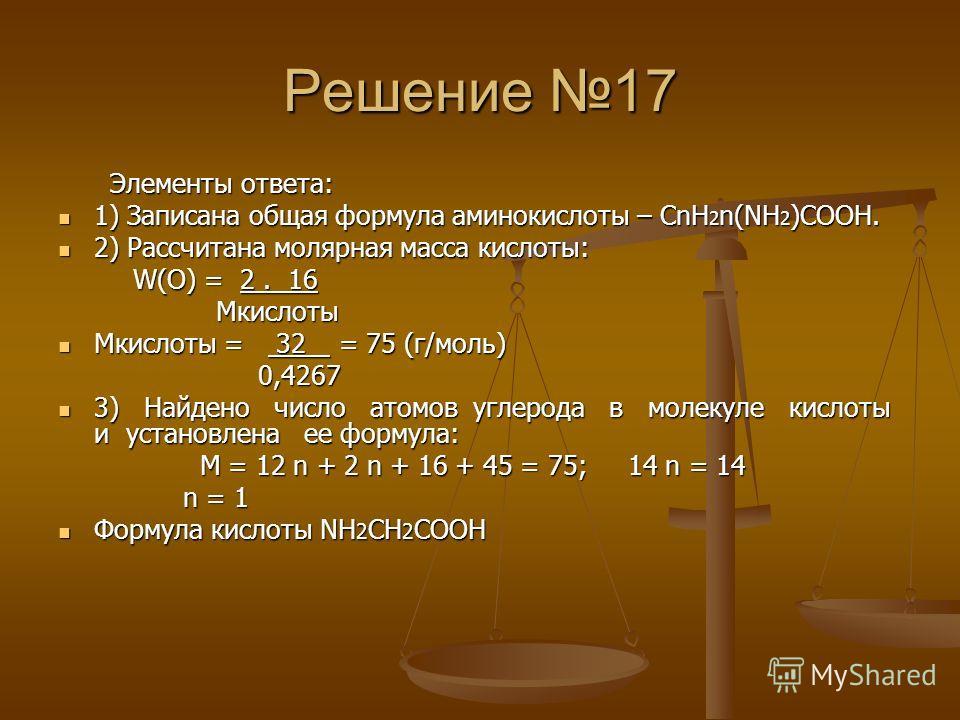 Решение 17 Элементы ответа: Элементы ответа: 1) Записана общая формула аминокислоты – CnH 2 n(NH 2 )COOH. 1) Записана общая формула аминокислоты – CnH 2 n(NH 2 )COOH. 2) Рассчитана молярная масса кислоты: 2) Рассчитана молярная масса кислоты: W(O) =
