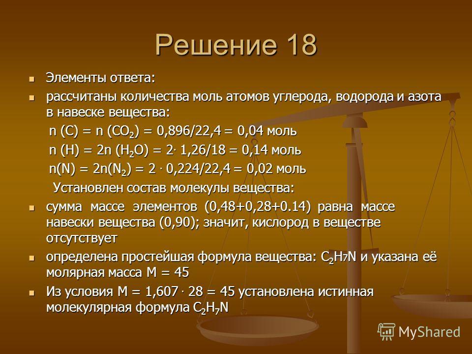 Решение 18 Элементы ответа: Элементы ответа: рассчитаны количества моль атомов углерода, водорода и азота в навеске вещества: рассчитаны количества моль атомов углерода, водорода и азота в навеске вещества: n (С) = n (СО 2 ) = 0,896/22,4 = 0,04 моль