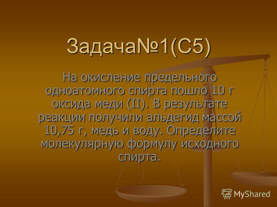 Задача1(С5) На окисление предельного одноатомного спирта пошло 10 г оксида меди (II). В результате реакции получили альдегид массой 10,75 г, медь и воду. Определите молекулярную формулу исходного спирта.